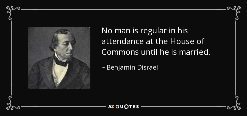 No man is regular in his attendance at the House of Commons until he is married. - Benjamin Disraeli