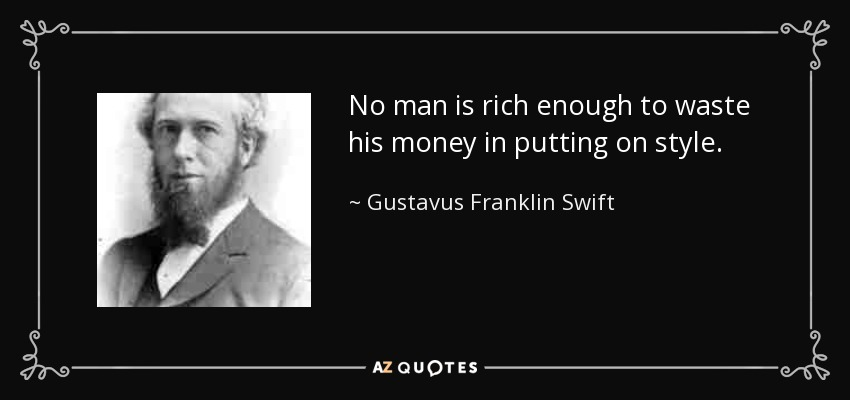 No man is rich enough to waste his money in putting on style. - Gustavus Franklin Swift