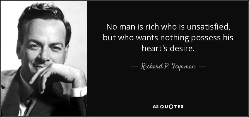 No man is rich who is unsatisfied, but who wants nothing possess his heart's desire. - Richard P. Feynman