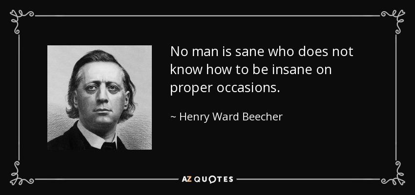 No man is sane who does not know how to be insane on proper occasions. - Henry Ward Beecher
