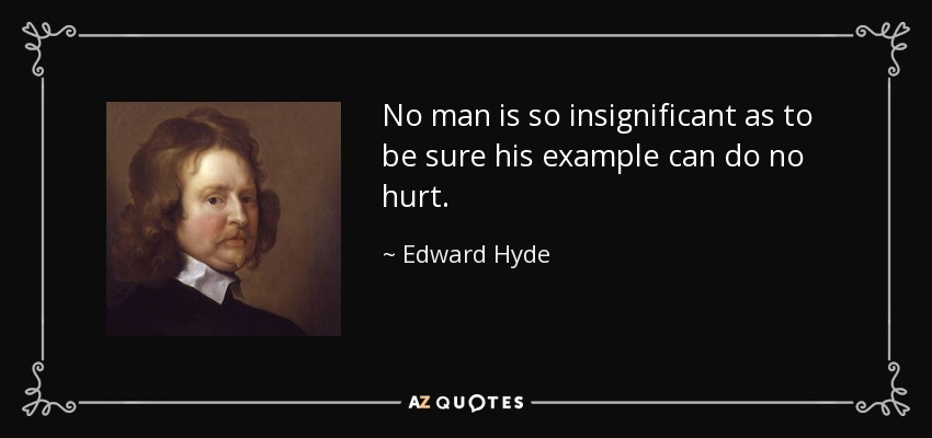 No man is so insignificant as to be sure his example can do no hurt. - Edward Hyde, 1st Earl of Clarendon