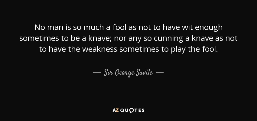 No man is so much a fool as not to have wit enough sometimes to be a knave; nor any so cunning a knave as not to have the weakness sometimes to play the fool. - Sir George Savile, 8th Baronet