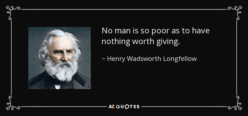 No man is so poor as to have nothing worth giving. - Henry Wadsworth Longfellow