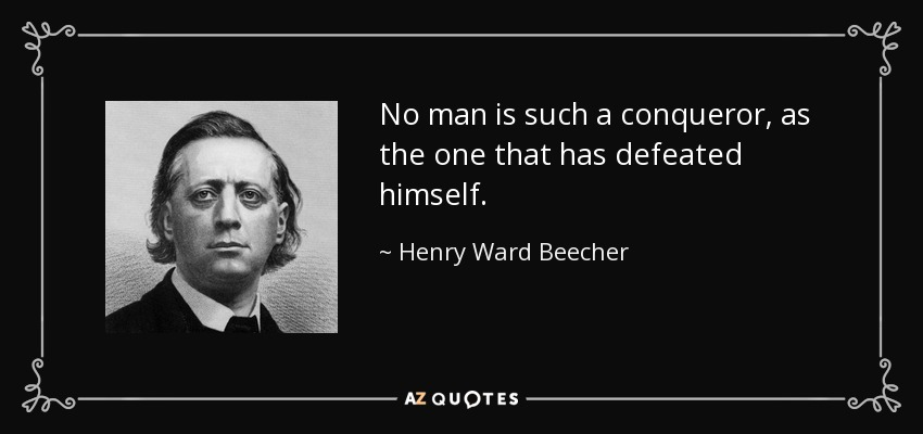No man is such a conqueror, as the one that has defeated himself. - Henry Ward Beecher
