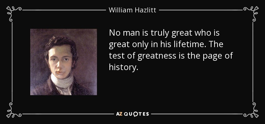 No man is truly great who is great only in his lifetime. The test of greatness is the page of history. - William Hazlitt