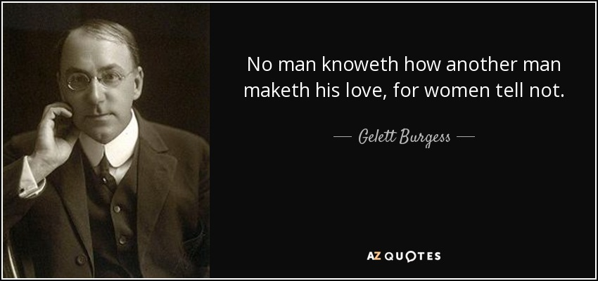 No man knoweth how another man maketh his love, for women tell not. - Gelett Burgess