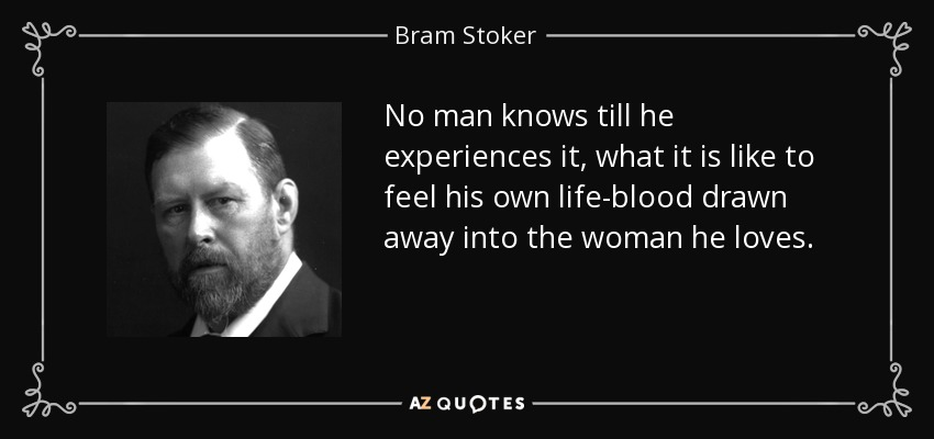 No man knows till he experiences it, what it is like to feel his own life-blood drawn away into the woman he loves. - Bram Stoker