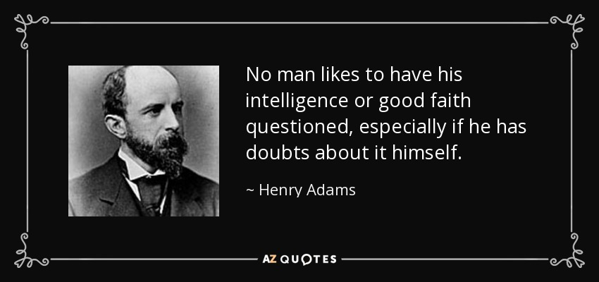 No man likes to have his intelligence or good faith questioned, especially if he has doubts about it himself. - Henry Adams