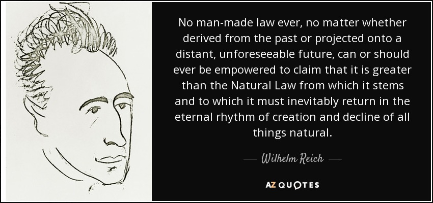 No man-made law ever, no matter whether derived from the past or projected onto a distant, unforeseeable future, can or should ever be empowered to claim that it is greater than the Natural Law from which it stems and to which it must inevitably return in the eternal rhythm of creation and decline of all things natural. - Wilhelm Reich