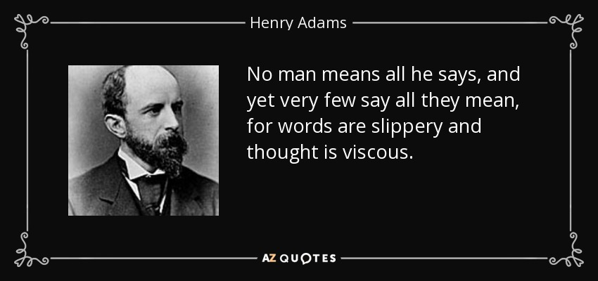 No man means all he says, and yet very few say all they mean, for words are slippery and thought is viscous. - Henry Adams
