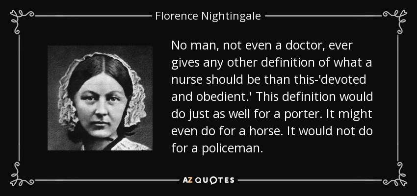 No man, not even a doctor, ever gives any other definition of what a nurse should be than this-'devoted and obedient.' This definition would do just as well for a porter. It might even do for a horse. It would not do for a policeman. - Florence Nightingale