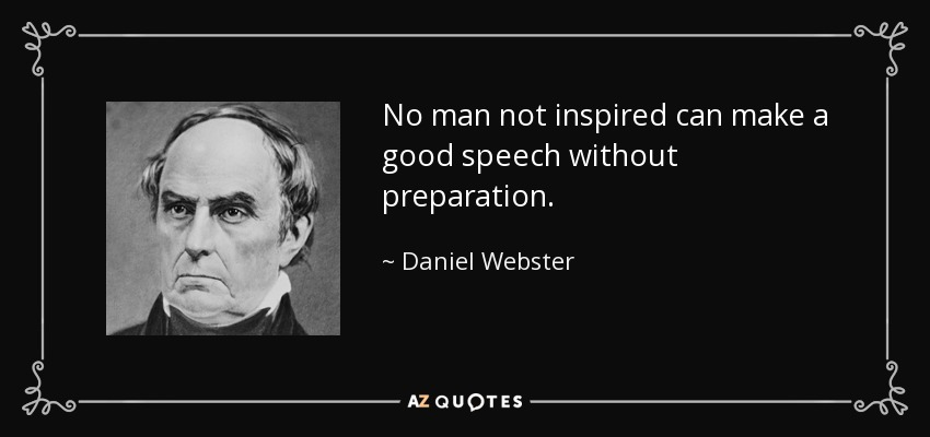 No man not inspired can make a good speech without preparation. - Daniel Webster