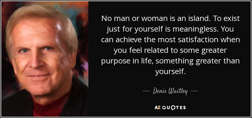 No man or woman is an island. To exist just for yourself is meaningless. You can achieve the most satisfaction when you feel related to some greater purpose in life, something greater than yourself. - Denis Waitley