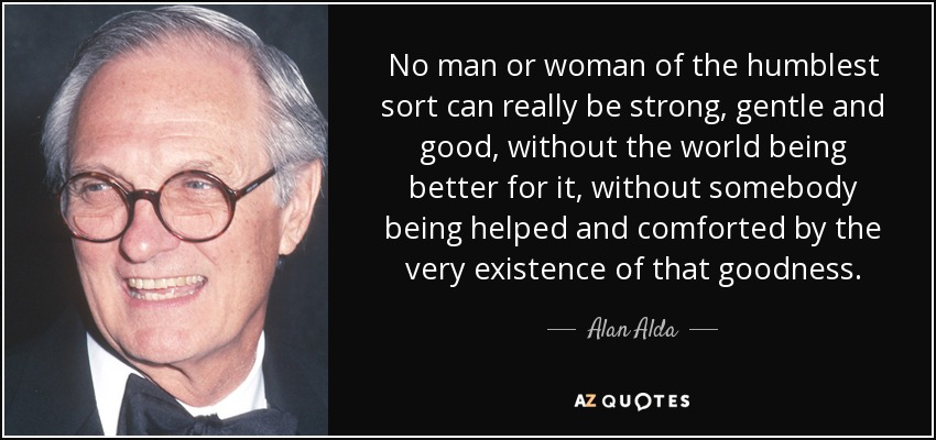 No man or woman of the humblest sort can really be strong, gentle and good, without the world being better for it, without somebody being helped and comforted by the very existence of that goodness. - Alan Alda
