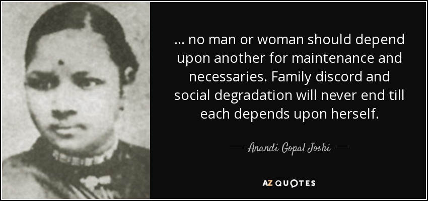 ... no man or woman should depend upon another for maintenance and necessaries. Family discord and social degradation will never end till each depends upon herself. - Anandi Gopal Joshi