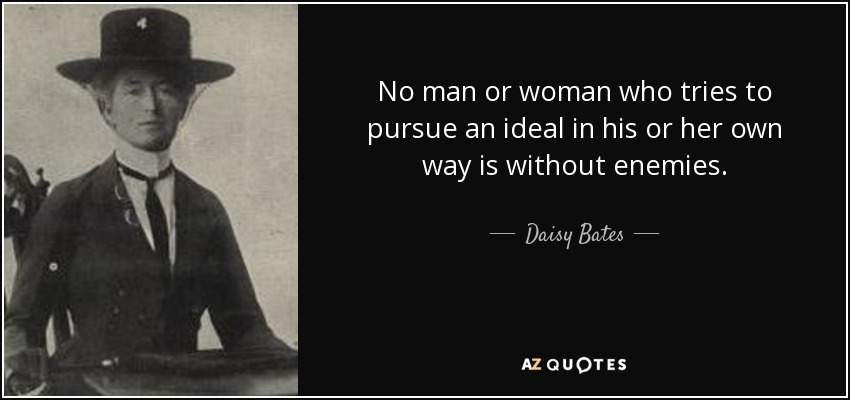 No man or woman who tries to pursue an ideal in his or her own way is without enemies. - Daisy Bates