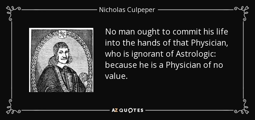 No man ought to commit his life into the hands of that Physician, who is ignorant of Astrologic: because he is a Physician of no value. - Nicholas Culpeper