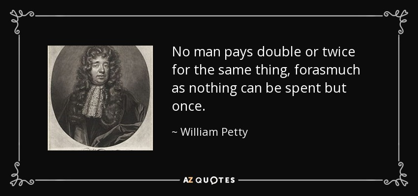 No man pays double or twice for the same thing, forasmuch as nothing can be spent but once. - William Petty