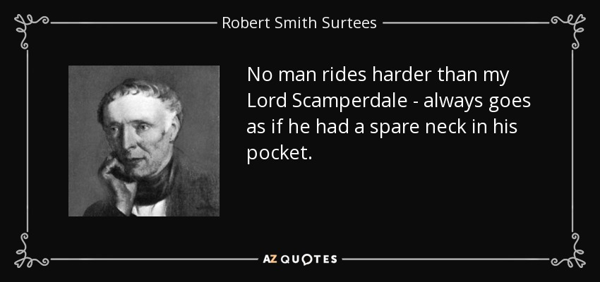 No man rides harder than my Lord Scamperdale - always goes as if he had a spare neck in his pocket. - Robert Smith Surtees