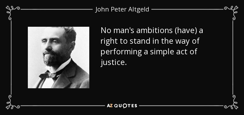 No man's ambitions (have) a right to stand in the way of performing a simple act of justice. - John Peter Altgeld