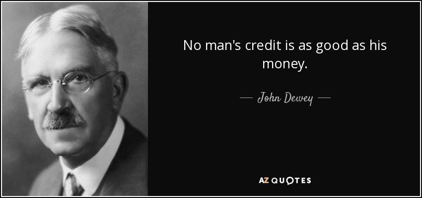 No man's credit is as good as his money. - John Dewey