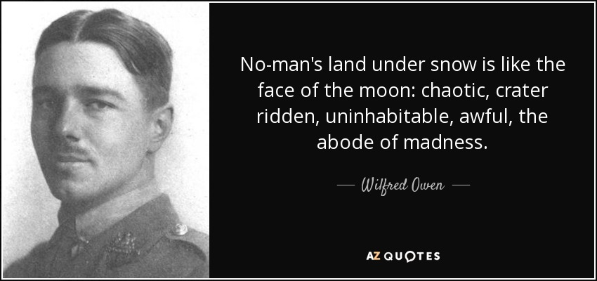 No-man's land under snow is like the face of the moon: chaotic, crater ridden, uninhabitable, awful, the abode of madness. - Wilfred Owen
