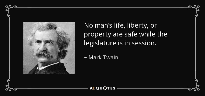 No man's life, liberty, or property are safe while the legislature is in session. - Mark Twain