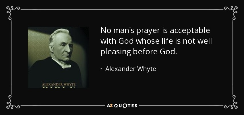 No man's prayer is acceptable with God whose life is not well pleasing before God. - Alexander Whyte