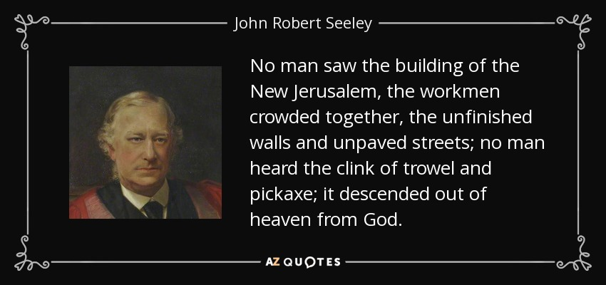 No man saw the building of the New Jerusalem, the workmen crowded together, the unfinished walls and unpaved streets; no man heard the clink of trowel and pickaxe; it descended out of heaven from God. - John Robert Seeley