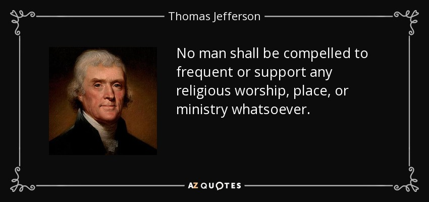 No man shall be compelled to frequent or support any religious worship, place, or ministry whatsoever. - Thomas Jefferson