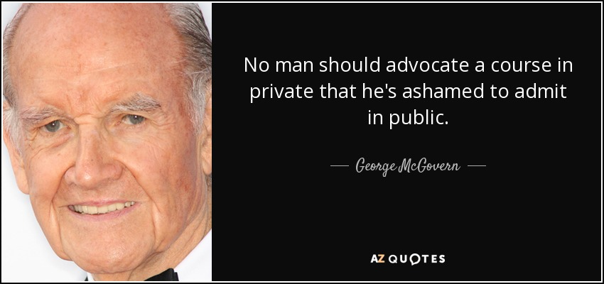 No man should advocate a course in private that he's ashamed to admit in public. - George McGovern