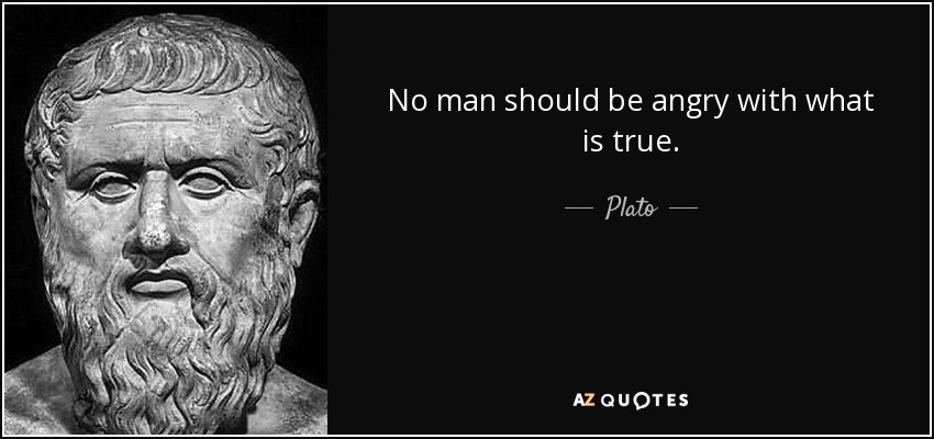 No man should be angry with what is true. - Plato