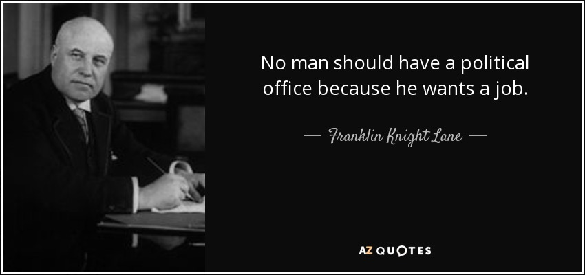 No man should have a political office because he wants a job. - Franklin Knight Lane