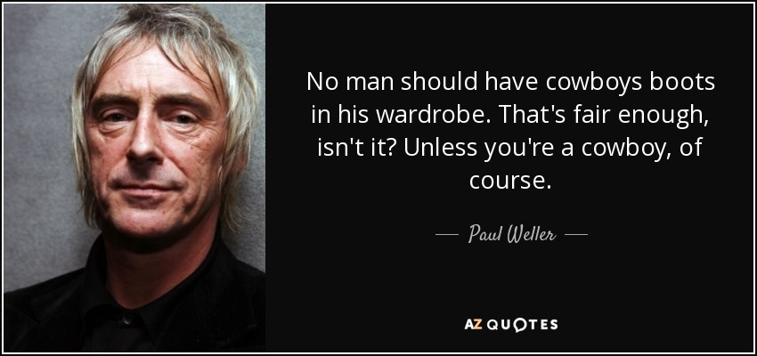 No man should have cowboys boots in his wardrobe. That's fair enough, isn't it? Unless you're a cowboy, of course. - Paul Weller