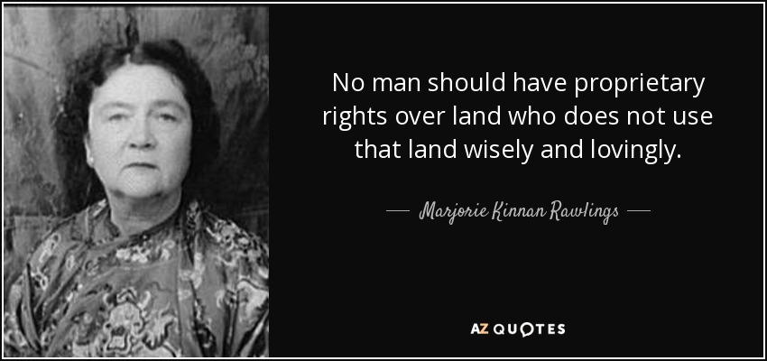 No man should have proprietary rights over land who does not use that land wisely and lovingly. - Marjorie Kinnan Rawlings