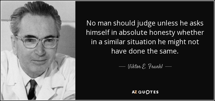 No man should judge unless he asks himself in absolute honesty whether in a similar situation he might not have done the same. - Viktor E. Frankl