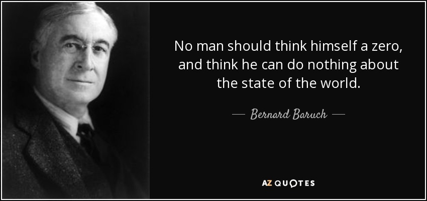 No man should think himself a zero, and think he can do nothing about the state of the world. - Bernard Baruch