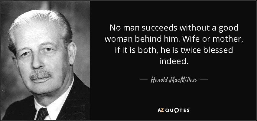 No man succeeds without a good woman behind him. Wife or mother, if it is both, he is twice blessed indeed. - Harold MacMillan