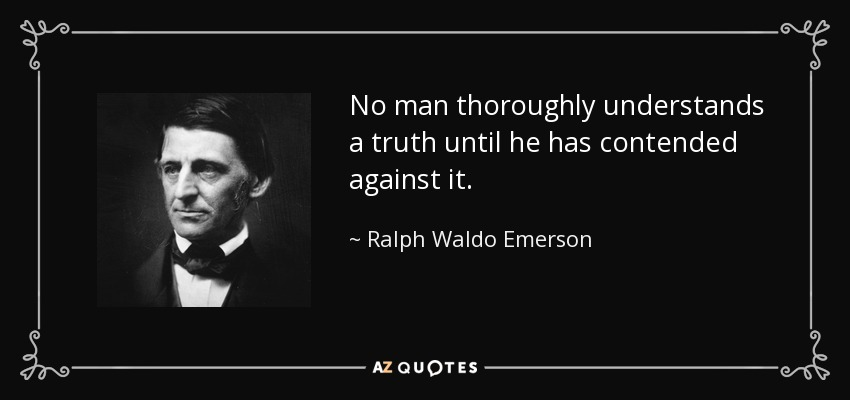No man thoroughly understands a truth until he has contended against it. - Ralph Waldo Emerson