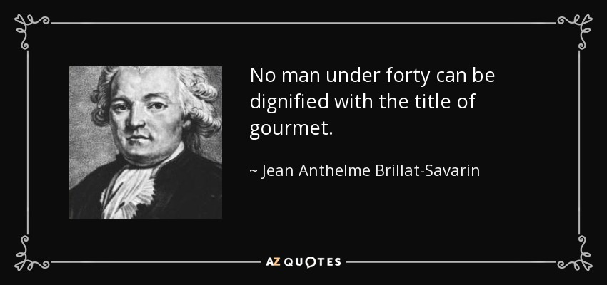 No man under forty can be dignified with the title of gourmet. - Jean Anthelme Brillat-Savarin