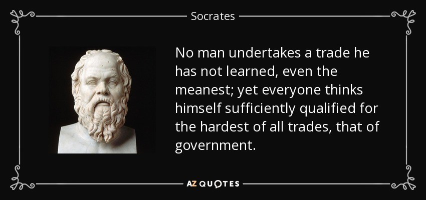 No man undertakes a trade he has not learned, even the meanest; yet everyone thinks himself sufficiently qualified for the hardest of all trades, that of government. - Socrates