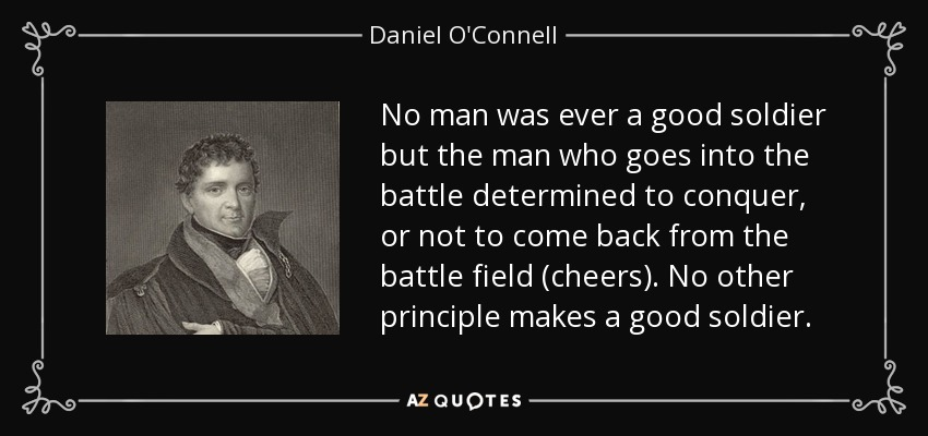 No man was ever a good soldier but the man who goes into the battle determined to conquer, or not to come back from the battle field (cheers). No other principle makes a good soldier. - Daniel O'Connell