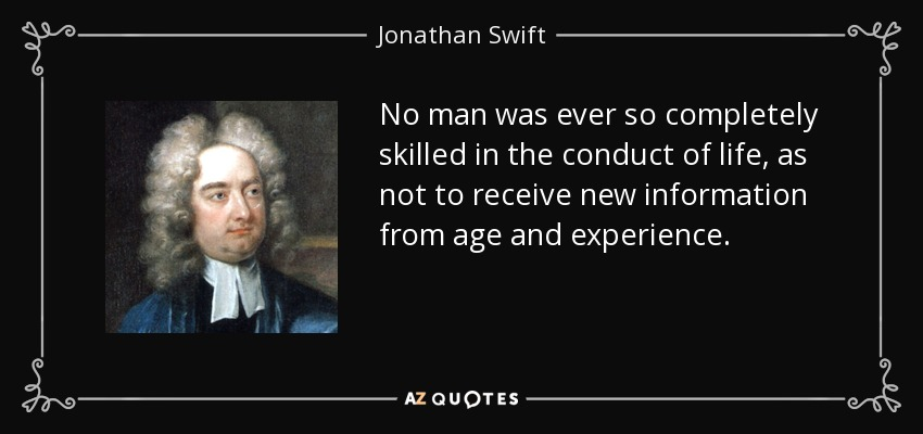 No man was ever so completely skilled in the conduct of life, as not to receive new information from age and experience. - Jonathan Swift