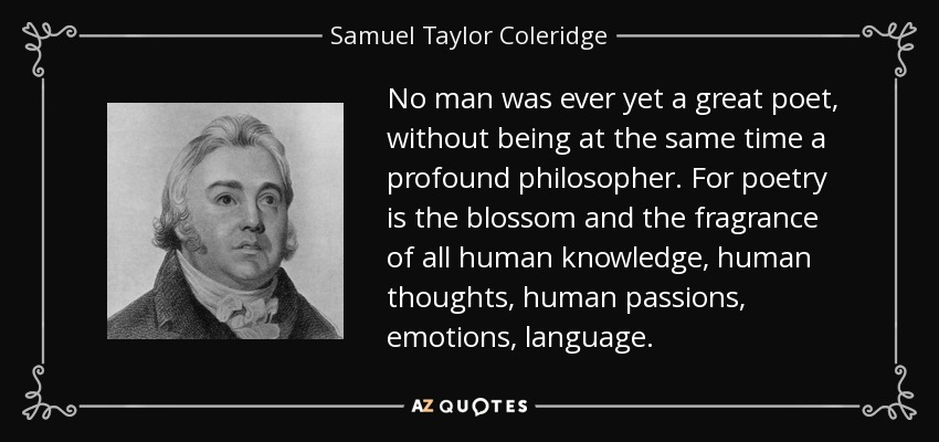No man was ever yet a great poet, without being at the same time a profound philosopher. For poetry is the blossom and the fragrance of all human knowledge, human thoughts, human passions, emotions, language. - Samuel Taylor Coleridge