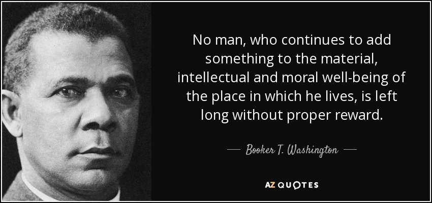 No man, who continues to add something to the material, intellectual and moral well-being of the place in which he lives, is left long without proper reward. - Booker T. Washington