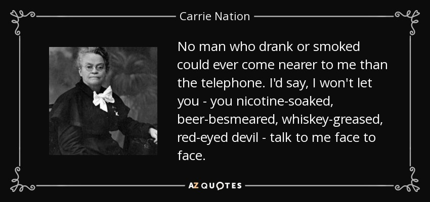 No man who drank or smoked could ever come nearer to me than the telephone. I'd say, I won't let you - you nicotine-soaked, beer-besmeared, whiskey-greased, red-eyed devil - talk to me face to face. - Carrie Nation