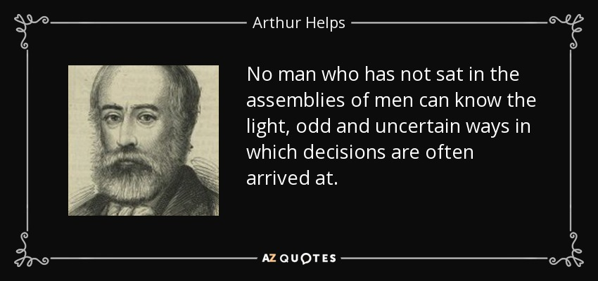 No man who has not sat in the assemblies of men can know the light, odd and uncertain ways in which decisions are often arrived at. - Arthur Helps