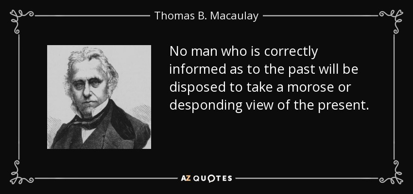 No man who is correctly informed as to the past will be disposed to take a morose or desponding view of the present. - Thomas B. Macaulay
