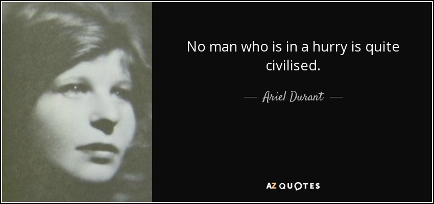 No man who is in a hurry is quite civilised. - Ariel Durant