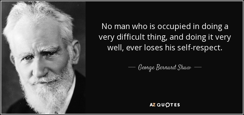 No man who is occupied in doing a very difficult thing, and doing it very well, ever loses his self-respect. - George Bernard Shaw